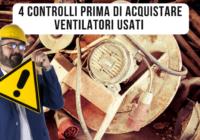 Ventilatori industriali usati. 4 controlli per evitare di prendere una bidonata